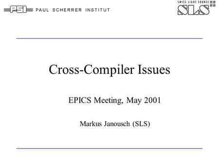 Cross-Compiler Issues EPICS Meeting, May 2001 Markus Janousch (SLS)