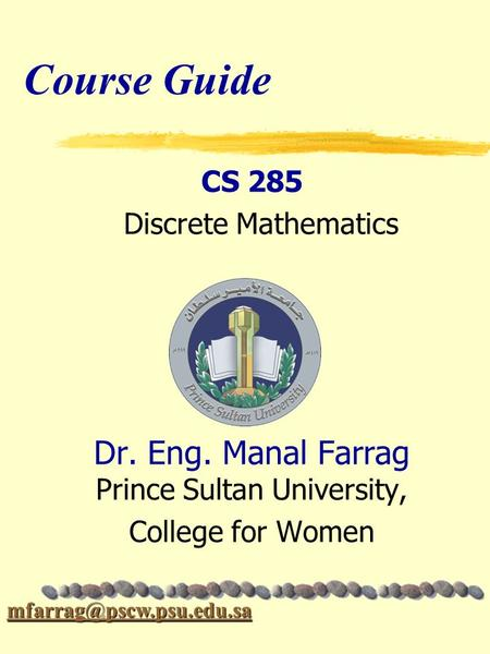 Course Guide CS 285 Discrete Mathematics Dr. Eng. Manal Farrag Prince Sultan University, College for Women