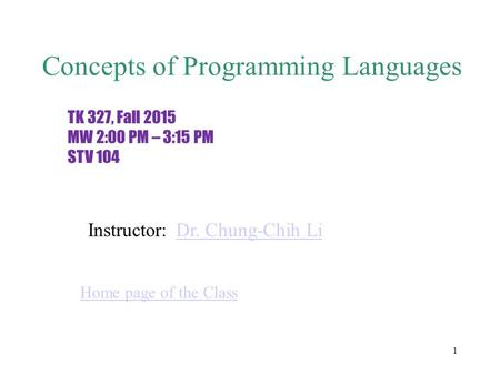 1 Concepts of Programming Languages TK 327, Fall 2015 MW 2:00 PM – 3:15 PM STV 104 Instructor:Dr. Chung-Chih Li Home page of the Class.