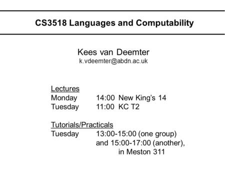 CS3518 Languages and Computability Kees van Deemter Lectures Monday14:00New King's 14 Tuesday11:00KC T2 Tutorials/Practicals Tuesday13:00-15:00.