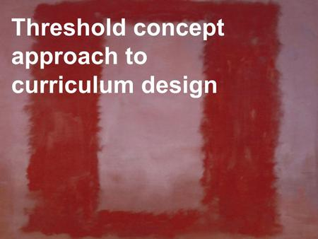 Threshold concept approach to curriculum design. stuffing curriculum with content vs focusing on what is fundamental Contrast.