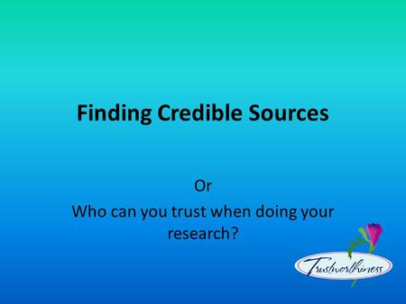 Finding Credible Sources Or Who can you trust when doing your research?
