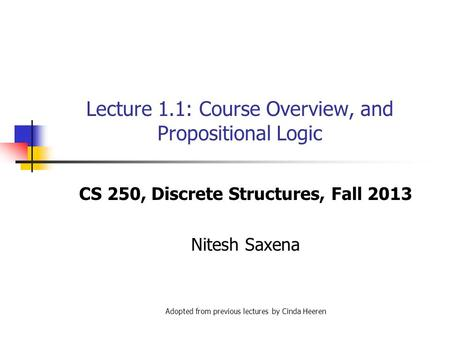 Lecture 1.1: Course Overview, and Propositional Logic CS 250, Discrete Structures, Fall 2013 Nitesh Saxena Adopted from previous lectures by Cinda Heeren.