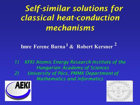Self-similar solutions for classical heat-conduction mechanisms Imre Ferenc Barna & Robert Kersner 1) KFKI Atomic Energy Research Institute of the Hungarian.