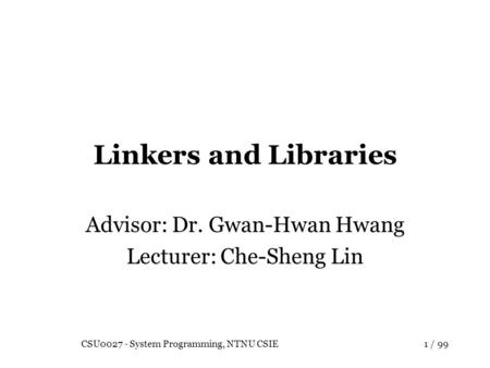 CSU0027 - System Programming, NTNU CSIE1 / 99 Linkers and Libraries Advisor: Dr. Gwan-Hwan Hwang Lecturer: Che-Sheng Lin.