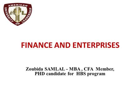 FINANCE AND ENTERPRISES Zoubida SAMLAL - MBA, CFA Member, PHD candidate for HBS program.