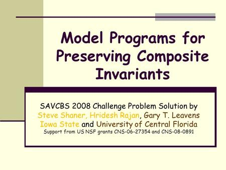Model Programs for Preserving Composite Invariants SAVCBS 2008 Challenge Problem Solution by Steve Shaner, Hridesh Rajan, Gary T. Leavens Iowa State and.