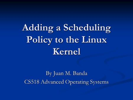 Adding a Scheduling Policy to the Linux Kernel By Juan M. Banda CS518 Advanced Operating Systems.