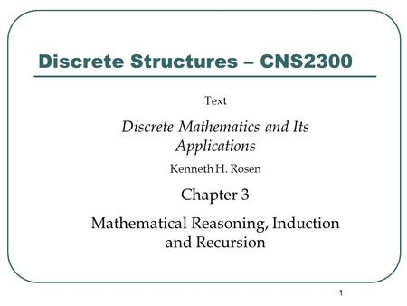 1 Discrete Structures – CNS2300 Text Discrete Mathematics and Its Applications Kenneth H. Rosen Chapter 3 Mathematical Reasoning, Induction and Recursion.