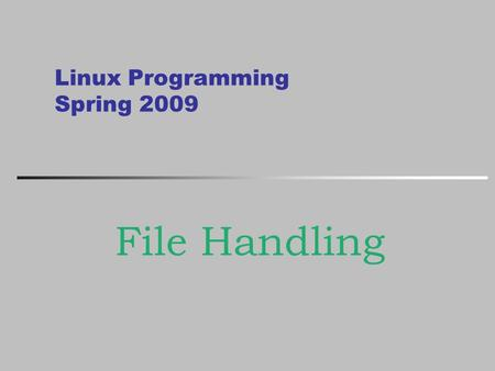 Linux Programming Spring 2009 File Handling. Kongju National University Important contents Linux 에서 C 컴파일 방법 File 처리 프로그래밍 Linux 환경 접근 프로그래밍 Kongju National.
