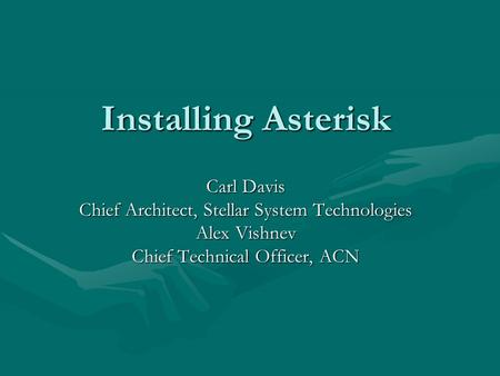 Installing Asterisk Carl Davis Chief Architect, Stellar System Technologies Alex Vishnev Chief Technical Officer, ACN.