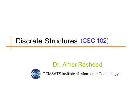 (CSC 102) Dr. Amer Rasheed COMSATS Institute of Information Technology Discrete Structures.