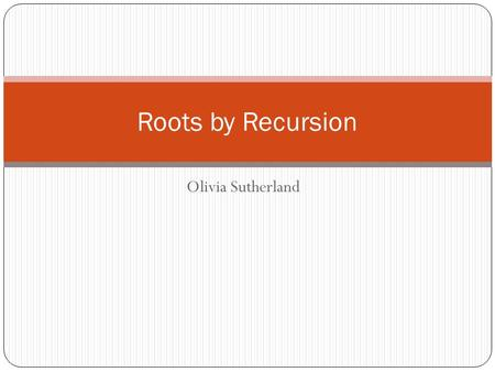 Olivia Sutherland Roots by Recursion. Brief History Leonhard Euler found a way to extract roots without use of the Quadratic formula or Cardano's formula.