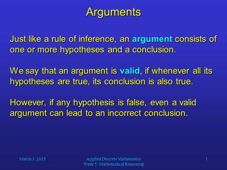 March 3, 2015Applied Discrete Mathematics Week 5: Mathematical Reasoning 1Arguments Just like a rule of inference, an argument consists of one or more.