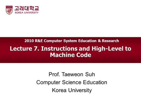 Lecture 7. Instructions and High-Level to Machine Code Prof. Taeweon Suh Computer Science Education Korea University 2010 R&E Computer System Education.