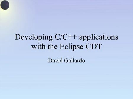Developing C/C++ applications with the Eclipse CDT David Gallardo.