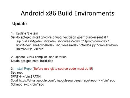 Android x86 Build Environments Update 1.Update System $sudo apt-get install git-core gnupg flex bison gperf build-essential \ zip curl zlib1g-dev libc6-dev.
