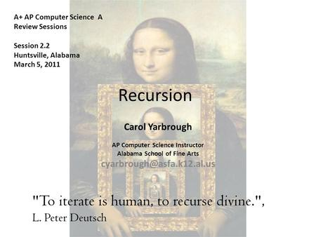 Recursion To iterate is human, to recurse divine., L. Peter Deutsch A+ AP Computer Science A Review Sessions Session 2.2 Huntsville, Alabama March 5,