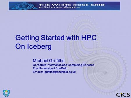 Getting Started with HPC On Iceberg Michael Griffiths Corporate Information and Computing Services The University of Sheffield