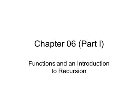 Chapter 06 (Part I) Functions and an Introduction to Recursion.
