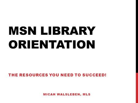 MSN LIBRARY ORIENTATION THE RESOURCES YOU NEED TO SUCCEED! MICAH WALSLEBEN, MLS.