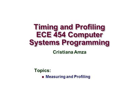 Timing and Profiling ECE 454 Computer Systems Programming Topics: Measuring and Profiling Cristiana Amza.