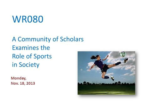 WR080 A Community of Scholars Examines the Role of Sports in Society Monday, Nov. 18, 2013.
