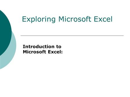 Introduction to Microsoft Excel: Exploring Microsoft Excel.