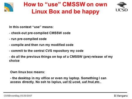 "CMSBrownBag,05/29/2007 B.Mangano How to ""use"" CMSSW on own Linux Box and be happy In this context ""use"" means: - check-out pre-compiled CMSSW code - run."