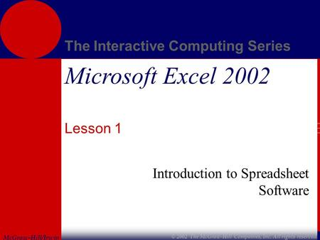 McGraw-Hill/Irwin The Interactive Computing Series © 2002 The McGraw-Hill Companies, Inc. All rights reserved. Microsoft Excel 2002 Lesson 1 Introduction.