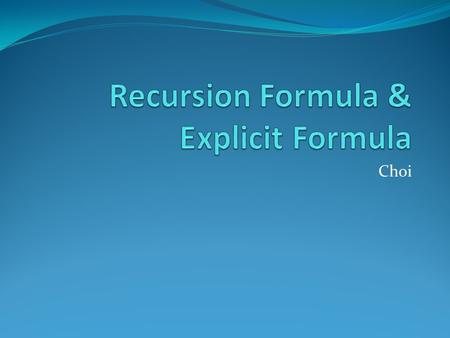 Choi What is a Recursion Formula? A recursion formula consists of at least 2 parts. One part gives the value(s) of the first term(s) in the sequence,