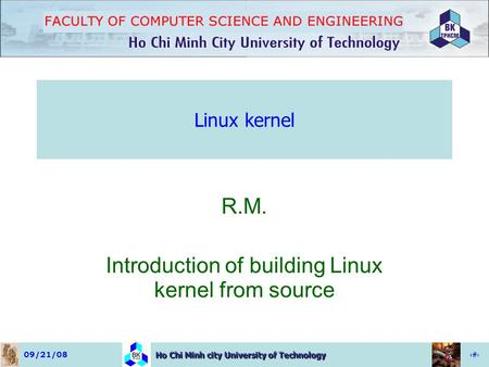 09/21/081 Ho Chi Minh city University of Technology Linux kernel R.M. Introduction of building Linux kernel from source.