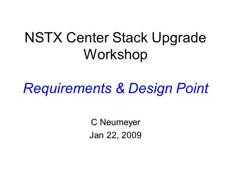 NSTX Center Stack Upgrade Workshop Requirements & Design Point C Neumeyer Jan 22, 2009.