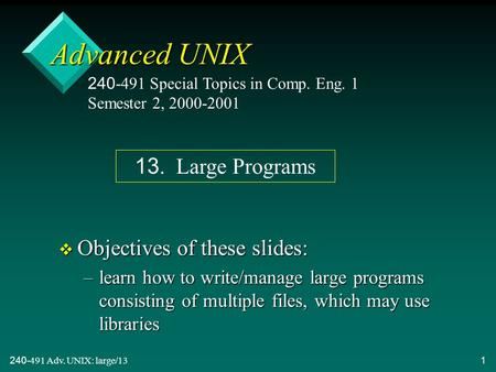 240-491 Adv. UNIX: large/131 Advanced UNIX v Objectives of these slides: –learn how to write/manage large programs consisting of multiple files, which.