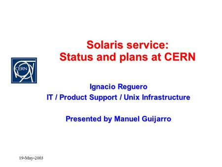 19-May-2003 Solaris service: Status and plans at CERN Ignacio Reguero IT / Product Support / Unix Infrastructure Presented by Manuel Guijarro.