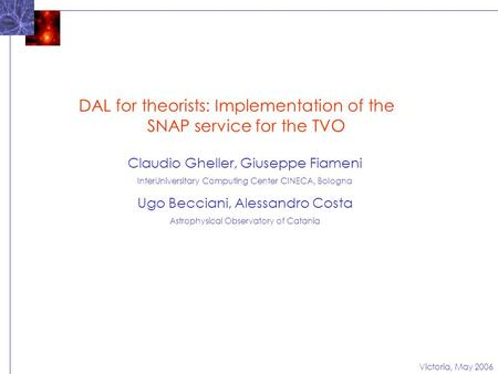 Victoria, May 2006 DAL for theorists: Implementation of the SNAP service for the TVO Claudio Gheller, Giuseppe Fiameni InterUniversitary Computing Center.