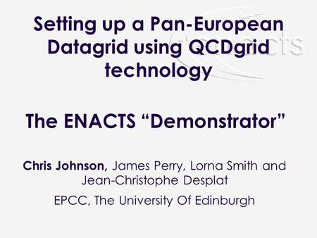 Setting up a Pan-European Datagrid using QCDgrid technology Chris Johnson, James Perry, Lorna Smith and Jean-Christophe Desplat EPCC, The University Of.