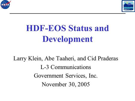 1 HDF-EOS Status and Development Larry Klein, Abe Taaheri, and Cid Praderas L-3 Communications Government Services, Inc. November 30, 2005.
