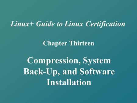 Linux+ Guide to Linux Certification Chapter Thirteen Compression, System Back-Up, and Software Installation.