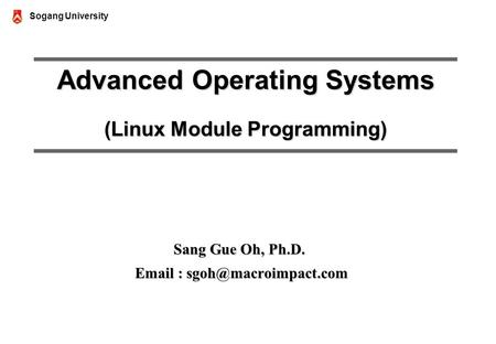 Sogang University Advanced Operating Systems (Linux Module Programming) Sang Gue Oh, Ph.D.
