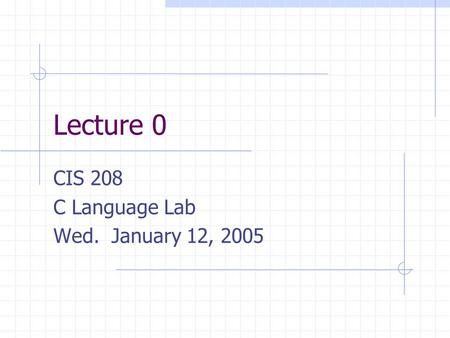 Lecture 0 CIS 208 C Language Lab Wed. January 12, 2005.