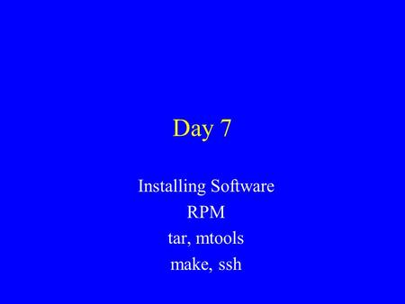 Day 7 Installing Software RPM tar, mtools make, ssh.