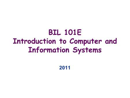 BIL 101E Introduction to Computer and Information Systems 2011.
