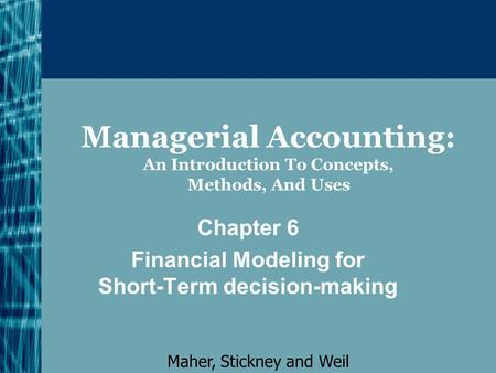 Managerial Accounting: An Introduction To Concepts, Methods, And Uses Chapter 6 Financial Modeling for Short-Term decision-making Maher, Stickney and Weil.