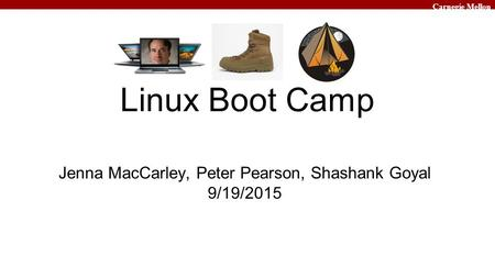 Carnegie Mellon Linux Boot Camp Jenna MacCarley, Peter Pearson, Shashank Goyal 9/19/2015.