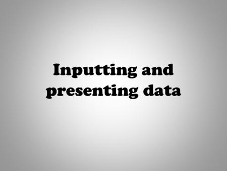 "Inputting and presenting data. "" I know what a spreadsheet is, I can enter simple data into a spreadsheet."" By the end of this session, I want you to."