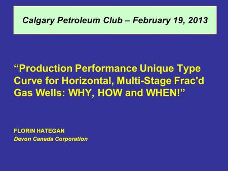 "Calgary Petroleum Club – February 19, 2013 ""Production Performance Unique Type Curve for Horizontal, Multi-Stage Frac'd Gas Wells: WHY, HOW and WHEN!"""