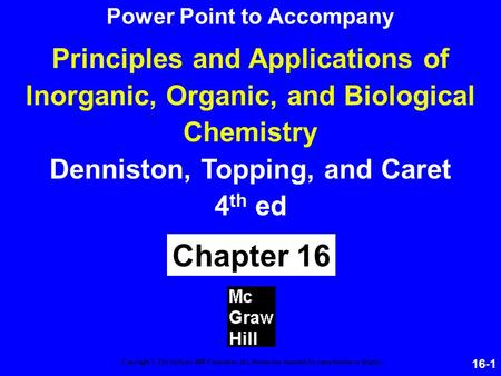16-1 Principles and Applications of Inorganic, Organic, and Biological Chemistry Denniston, Topping, and Caret 4 th ed Chapter 16 Copyright © The McGraw-Hill.