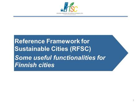1 Reference Framework for Sustainable Cities (RFSC) Some useful functionalities for Finnish cities.