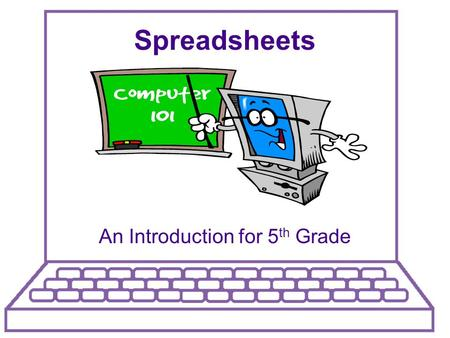 Spreadsheets An Introduction for 5 th Grade. What Is A Spreadsheet?  A tool used to sort, organize and manipulate data.  Spreadsheets make it easy to.